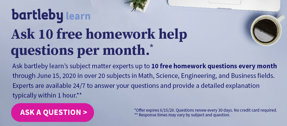 Bartleby Learn: Ask bartleby learn?s subject matter experts up to 10 free homework questions every month through June 15, 2020 in over 20 subjects in Math, Science, Engineering, and Business fields. Experts are available 24/7 to answer your questions and provide a detailed explanation typically within 1 hour.**