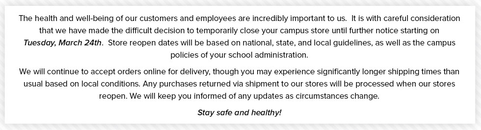 The health and well-being of our customers and employees are incredibly important to us.  It is with careful consideration that we have made the difficult decision to temporarily close your campus store until further notice starting on Tuesday, March 24th. Store reopen dates will be based on national, state, and local guidelines, as well as the campus policies of your school administration. We will continue to accept orders online for delivery, though you may experience significantly longer shipping times than usual based on local conditions. Any purchases returned via shipment to our stores will be processed when our stores reopen. We will keep you informed of any updates as circumstances change. Stay safe and healthy!